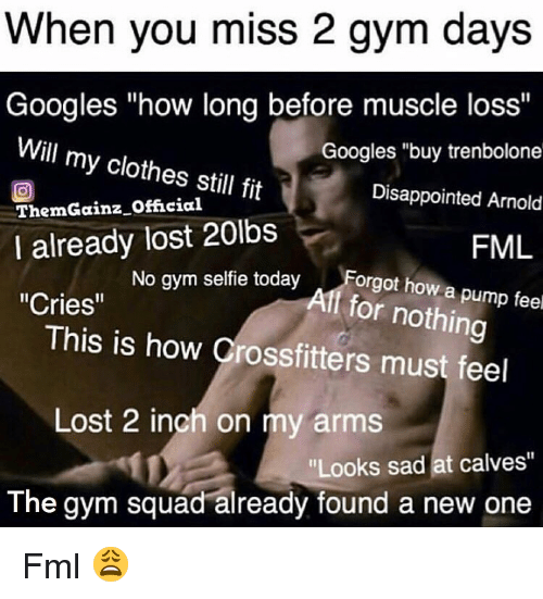 "Clothes, Disappointed, and Fml: When you miss 2 gym days  Googles ""how long before muscle loss""  Will my clothes still fit  ThemGainz Official  I already lost 20lbs  ""Cries""  Googles ""buy trenbolone  Disappointed Arnold  FML  seffie todayForgot how a pump fee  This is how Crossfitters must feel  Lost 2 inch on my arms  ""Looks sad at calves""  The gym squad already found a new one Fml 😩"