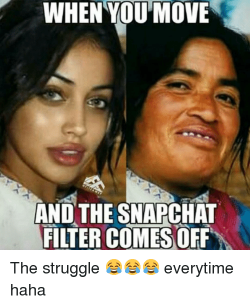 Memes, 🤖, and Filter: WHEN YOU MOVE  AND THE SNAPCHAT  FILTER COMES OFF The struggle 😂😂😂 everytime haha
