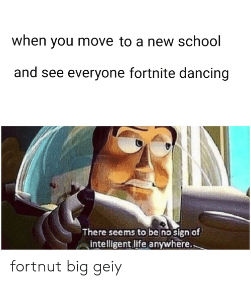 Dancing, Life, and School: when you move to a new school  and see everyone fortnite dancing  There seems to be no sign of  intelligent life anywhere. fortnut big geiy