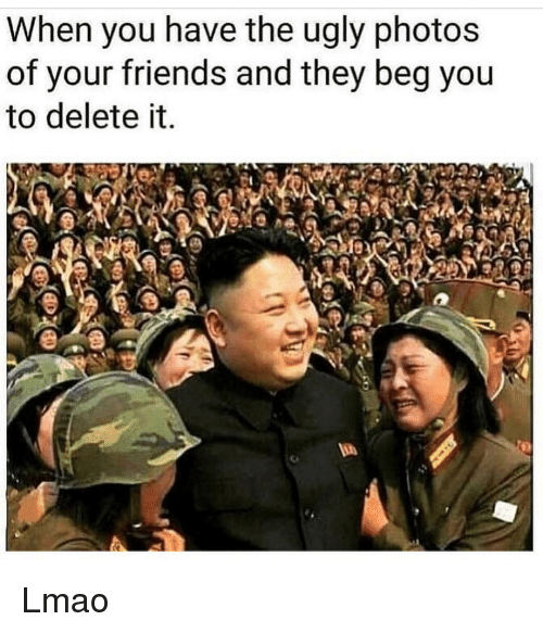 Friends, Funny, and Lmao: When you nave the ugly photoS  of your friends and they beg you  to delete it Lmao