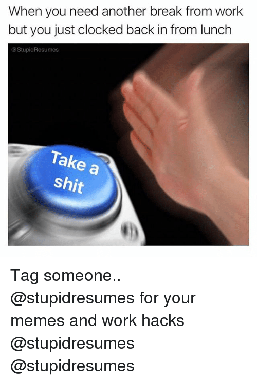 Memes, Shit, and Work: When you need another break from work  but you just clocked back in from lunclh  @StupidResumes  Take a  shit Tag someone.. @stupidresumes for your memes and work hacks @stupidresumes @stupidresumes
