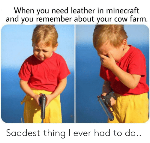Minecraft, Cow, and Remember: When you need leather in minecraft  and you remember about your cow farm. Saddest thing I ever had to do..
