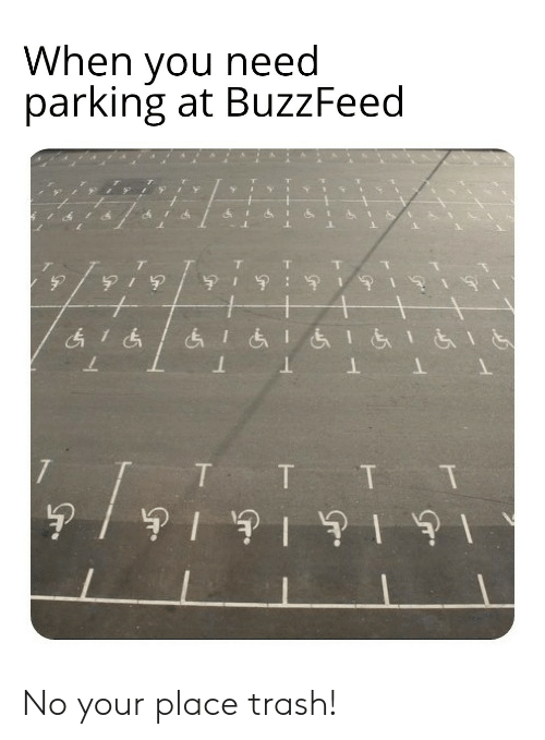 Trash, Buzzfeed, and You: When you need  parking at BuzzFeed No your place trash!
