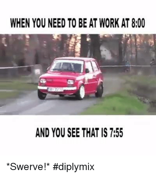 Memes, 🤖, and Working: WHEN YOU NEED TO BEAT WORK AT8:00  AND YOU SEE THAT IS 7:55 *Swerve!* #diplymix