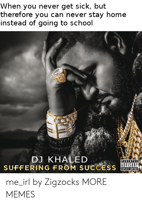 Dank, DJ Khaled, and Memes: When you never get sick, but  therefore you can never stay home  instead of going to school  eaoo  DJ KHALED  PARENTAL  ADVISORY  SUFFERING FROM  SUCCESS  EIPLICIT CONTENT me_irl by Zigzocks MORE MEMES