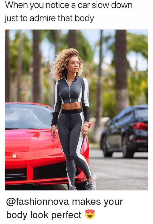 Funny, Car, and Down: When you notice a car slow down  just to admire that body @fashionnova makes your body look perfect 😍