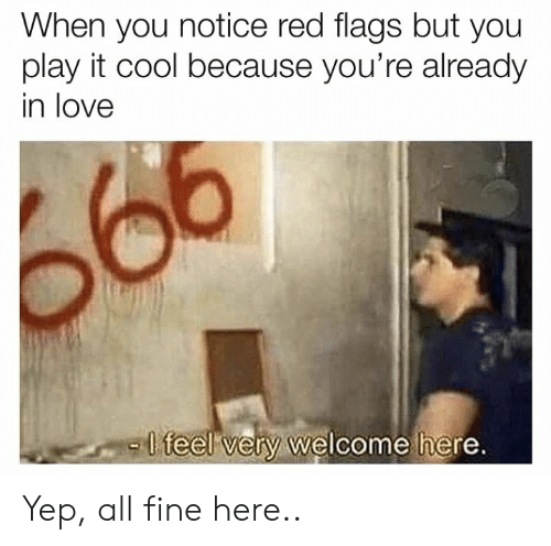 Love, Cool, and Red: When you notice red flags but you  play it cool because you're already  in love  -l  teel very welcome here Yep, all fine here..