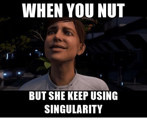 WHEN YOU NUT BUT SHE KEEP USING SINGULARITY   Mass Effect Meme on ME ME