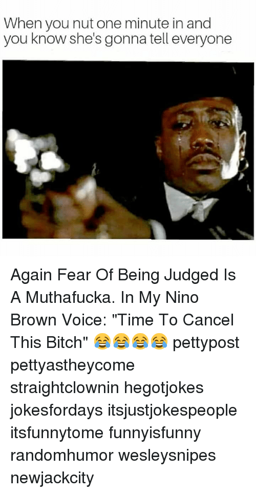 "Bitch, Memes, and Time: When you nut one minute in and  you know she's gonna tell everyone Again Fear Of Being Judged Is A Muthafucka. In My Nino Brown Voice: ""Time To Cancel This Bitch"" 😂😂😂😂 pettypost pettyastheycome straightclownin hegotjokes jokesfordays itsjustjokespeople itsfunnytome funnyisfunny randomhumor wesleysnipes newjackcity"