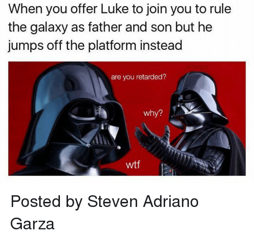 Retarded, Star Wars, and Jumped: When you offer Luke to join you to rule  the galaxy as father and son but he  jumps off the platform instead  are you retarded?  Why?  wtf Posted by Steven Adriano Garza