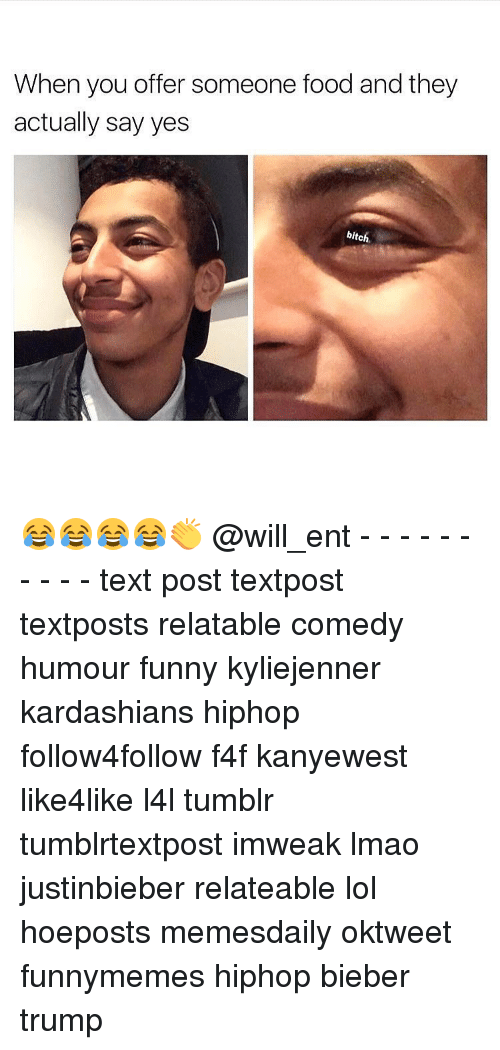 Bitch, Food, and Funny: When you offer someone food and they  actually say yes  bitch 😂😂😂😂👏 @will_ent - - - - - - - - - - text post textpost textposts relatable comedy humour funny kyliejenner kardashians hiphop follow4follow f4f kanyewest like4like l4l tumblr tumblrtextpost imweak lmao justinbieber relateable lol hoeposts memesdaily oktweet funnymemes hiphop bieber trump