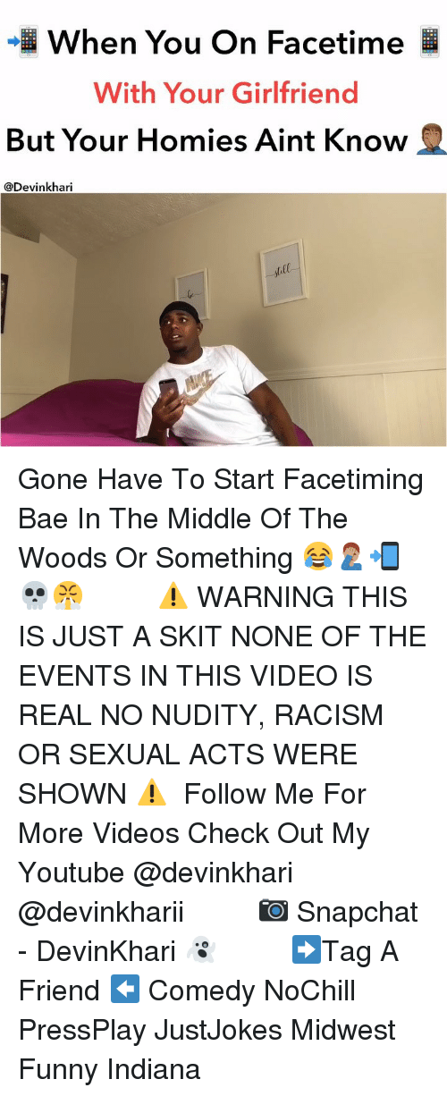 Bae, Facetime, and Funny: When You On Facetime  With Your Girlfriend  But Your Homies Aint Know  @Devinkhari  all Gone Have To Start Facetiming Bae In The Middle Of The Woods Or Something 😂🤦🏽♂️📲💀😤 ━━━━━━━ ⚠️ WARNING THIS IS JUST A SKIT NONE OF THE EVENTS IN THIS VIDEO IS REAL NO NUDITY, RACISM OR SEXUAL ACTS WERE SHOWN ⚠️ ━━━━━━━ Follow Me For More Videos Check Out My Youtube @devinkhari @devinkharii ━━━━━━━ 📷 Snapchat - DevinKhari 👻 ━━━━━━━ ➡️Tag A Friend ⬅️ Comedy NoChill PressPlay JustJokes Midwest Funny Indiana