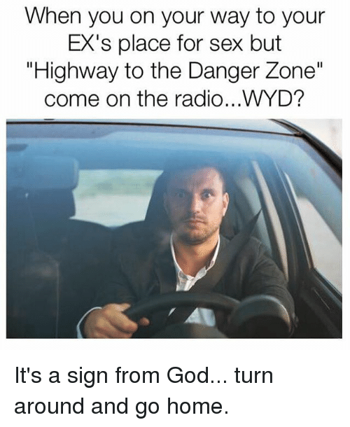 "Memes, 🤖, and Signs: When you on your way to your  EX's place for sex but  ""Highway to the Danger Zone""  come on the radio...WYD? It's a sign from God... turn around and go home."