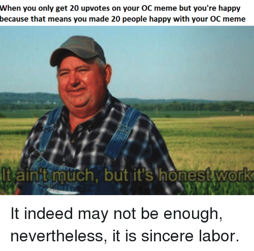 Meme, Work, and Happy: When you only get 20 upvotes on your OC meme but you're happy  because that means you made 20 people happy with your OC meme  tainit much, but it's honest work