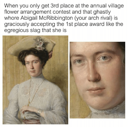 Flower, Classical Art, and Arch: When you only get 3rd place at the annual village  flower arrangement contest and that ghastly  whore Abigail McRibbington (your arch rival) is  graciously accepting the 1st place award like the  egregious slag that she is