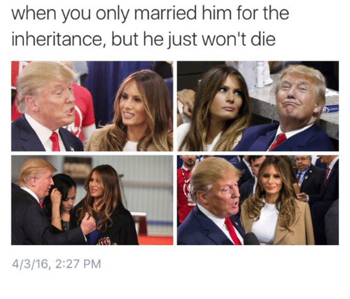 Humans of Tumblr, The Inheritance, and Dieing: when you only married him for the  inheritance, but he just won't die  4/3/16, 2:27 PM