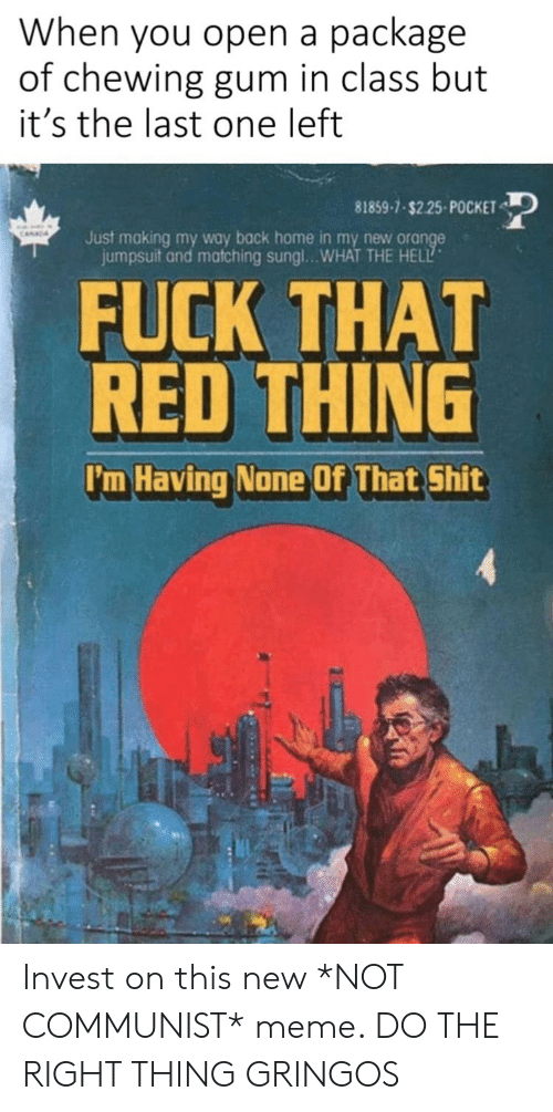 Meme, Shit, and Fuck: When you open a package  of chewing gum in class but  it's the last one left  81859-7-$2.25-POCKET  कर  CANA  Just making my way back home in my new orange  jumpsuit and matching sungl...WHAT THE HELL  FUCK THAT  RED THING  I'm Having None Of That Shit Invest on this new *NOT COMMUNIST* meme. DO THE RIGHT THING GRINGOS