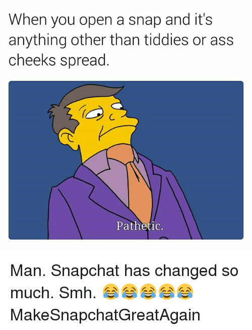 Ass, Smh, and Snapchat: When you open a snap and it's  anything other than tiddies or ass  cheeks spread  C. Man. Snapchat has changed so much. Smh. 😂😂😂😂😂 MakeSnapchatGreatAgain
