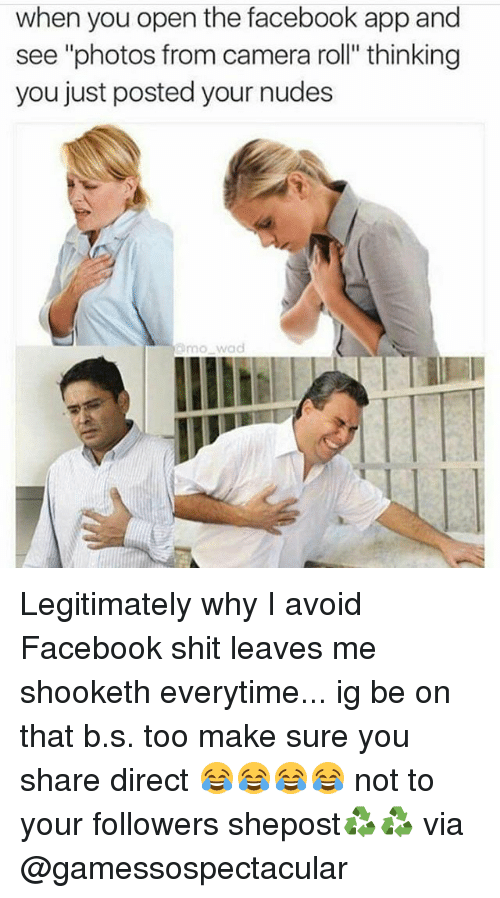"""Facebook, Memes, and Nudes: when you open the facebook app and  see """"photos from camera roll"""" thinking  you just posted your nudes  mowad Legitimately why I avoid Facebook shit leaves me shooketh everytime... ig be on that b.s. too make sure you share direct 😂😂😂😂 not to your followers shepost♻♻ via @gamessospectacular"""