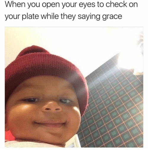 Memes, 🤖, and Grace: When you open your eyes to check on  your plate while they saying grace