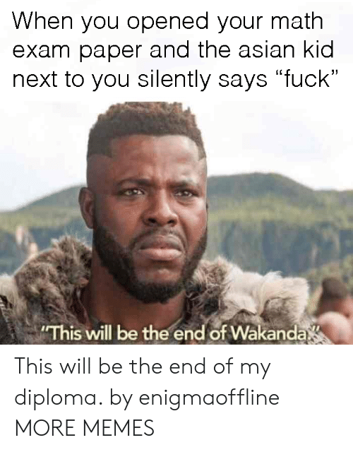 "Asian, Dank, and Memes: When you opened your math  exam paper and the asian kid  next to you silently says ""fuck""  (L  This will be the end of Wakanda This will be the end of my diploma. by enigmaoffline MORE MEMES"
