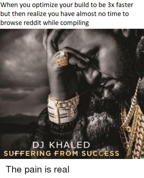 DJ Khaled, Reddit, and Time: When you optirniz your build to be 3x fasier  but then realize you have almost no time to  browse reddit while compiling  DJ KHALED  SUFFERING FROM SUCCESS The pain is real