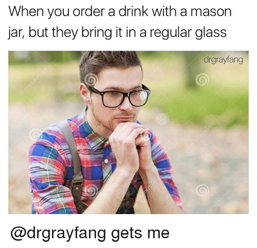 Drinking, Memes, and Glasses: When you order a drink with a mason  jar, but they bring it in a regular glass  drgrayfang @drgrayfang gets me