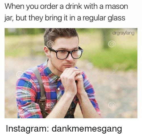 Memes, 🤖, and Glass: When you order a drink with a mason  jar, but they bring it in a regular glass  drgrayfang Instagram: dankmemesgang