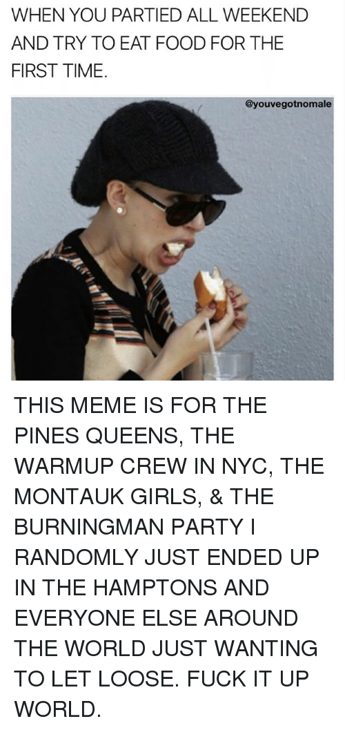 Food, Girls, and Meme: WHEN YOU PARTIED ALL WEEKEND  AND TRY TO EAT FOOD FOR THE  FIRST TIME.  @youvegotnomale THIS MEME IS FOR THE PINES QUEENS, THE WARMUP CREW IN NYC, THE MONTAUK GIRLS, & THE BURNINGMAN PARTY I RANDOMLY JUST ENDED UP IN THE HAMPTONS AND EVERYONE ELSE AROUND THE WORLD JUST WANTING TO LET LOOSE. FUCK IT UP WORLD.