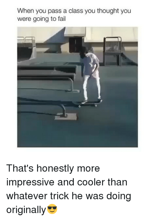 Fail, Memes, and Thought: When you pass a class you thought you  were going to fail That's honestly more impressive and cooler than whatever trick he was doing originally😎