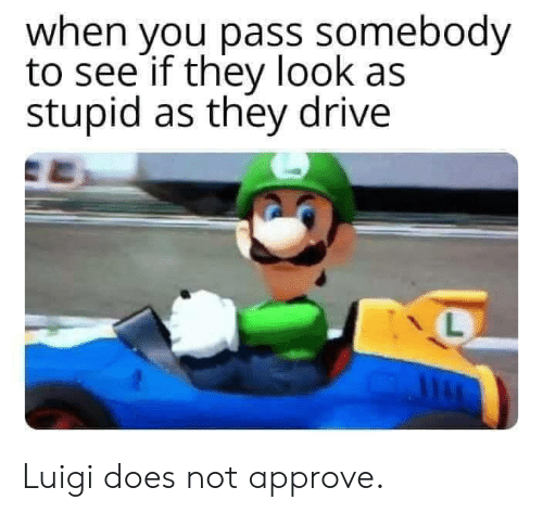Dank, Drive, and 🤖: when you pass somebody  to see if they look as  stupid as they drive  L Luigi does not approve.