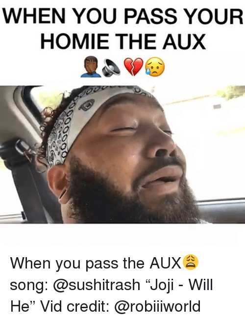 "Funny, Homie, and Song: WHEN YOU PASS YOUR  HOMIE THE AUX When you pass the AUX😩 song: @sushitrash ""Joji - Will He"" Vid credit: @robiiiworld"