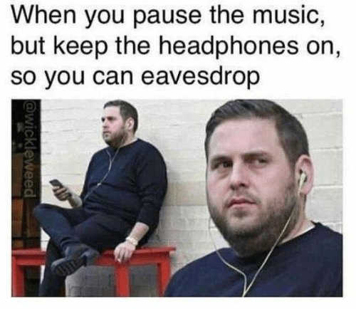 Music, Headphones, and Can: When you pause the music,  but keep the headphones on,  so you can eavesdrop  @wickleweed