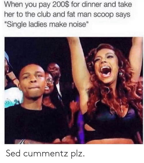 """Bailey Jay, Club, and Fat: When you pay 200$ for dinner and take  her to the club and fat man scoop says  """" """"  Single ladies make noise Sed cummentz plz."""