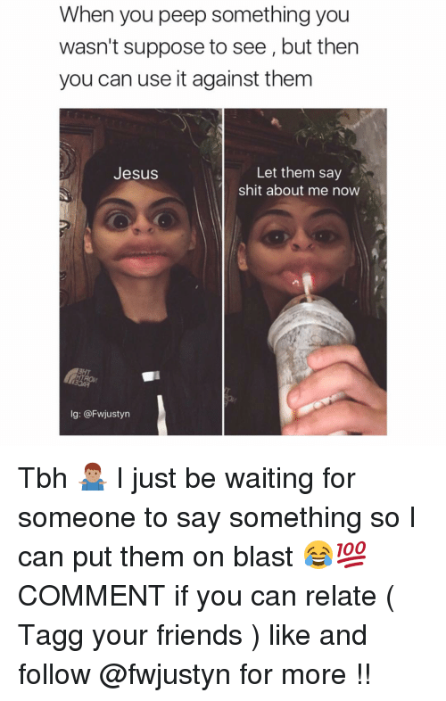 Friends, Jesus, and Memes: When you peep something you  wasn't suppose to see, but then  you can use it against them  Let them say  Jesus  shit about me now  lg: @Fwjustyn Tbh 🤷🏽‍♂️ I just be waiting for someone to say something so I can put them on blast 😂💯 COMMENT if you can relate ( Tagg your friends ) like and follow @fwjustyn for more !!