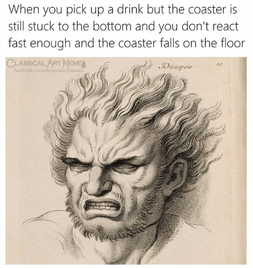 Facebook, facebook.com, and Classical Art: When you pick up a drink but the coaster is  still stuck to the bottom and you don't react  fast enough and the coaster falls on the floor  CLASSICAL ART MEMER  Facebook.com/classicalartmemes  Desaspoir  20