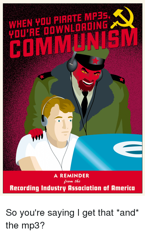 Communism, Pirate, and Fullcommunism: WHEN YOU PIRATE MP3S  YOU'RE DOWNLOADING  COMMUNISM  A REMINDER  from the  Retording Industry Association of Amerita