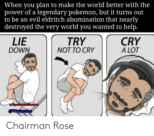 Pokemon, Help, and Power: When you plan to make the world better with the  power of a legendary pokemon, but it turns out  to be an evil eldritch abomination that nearly  destroyed the very world you wanted to help.  TRY  NOT TO CRY  LIE  DOWN  CRY  A LOT  /TyrenitarSerios  @VGyarados Chairman Rose