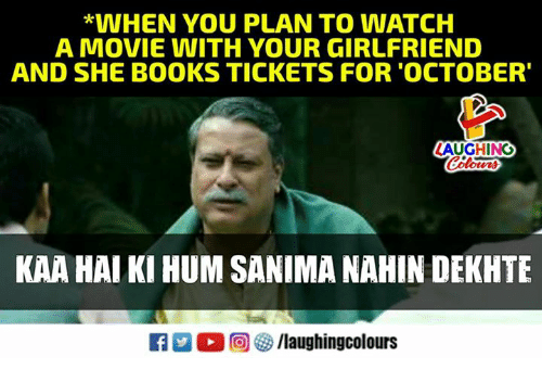 Books, Movie, and Watch: *WHEN YOU PLAN TO WATCH  A MOVIE WITH YOUR GIRLFRIEND  AND SHE BOOKS TICKETS FOR'OCTOBER'  AUGHING  Colours  KAA HAI KI HUM SANIMA NAHIN DEKHTE  R  。回參/laughingcolours