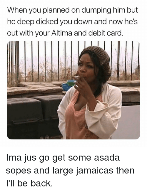 Dank Memes, Back, and Deep: When you planned on dumping him but  ne deep dicked you down and now he's  out with your Altima and debit card Ima jus go get some asada sopes and large jamaicas then I'll be back.