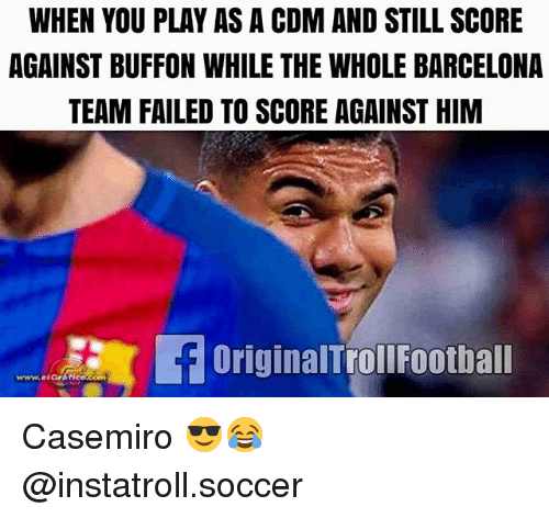 Barcelona, Football, and Memes: WHEN YOU PLAY AS A CDM AND STILL SCORE  AGAINST BUFFON WHILE THE WHOLE BARCELONA  TEAM FAILED TO SCORE AGAINST HIM  OriginalTrol Football Casemiro 😎😂 @instatroll.soccer