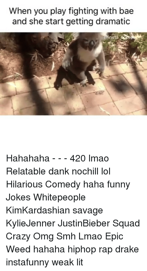 Funny Jokes, Memes, and 🤖: When you play fighting with bae  and she start getting dramatic  insta Hahahaha - - - 420 lmao Relatable dank nochill lol Hilarious Comedy haha funny Jokes Whitepeople KimKardashian savage KylieJenner JustinBieber Squad Crazy Omg Smh Lmao Epic Weed hahaha hiphop rap drake instafunny weak lit
