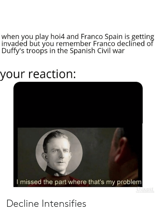 Spanish, Civil War, and Spain: when you play hoi4 and Franco Spain is gettin  invaded but you remember Franco declined o  Duffy's troops in the Spanish Civil war  your reaction:  I missed the part where that's my problem  bexat Decline Intensifies