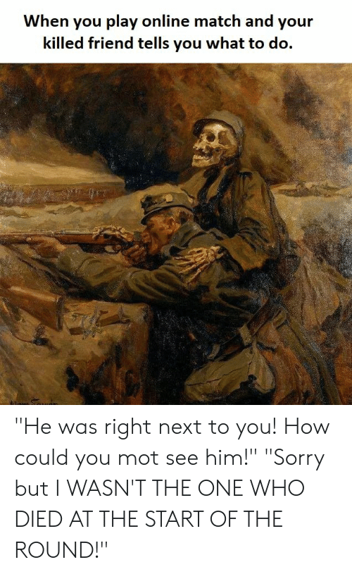 """Reddit, Sorry, and Match: When you play online match and your  killed friend tells you what to do. """"He was right next to you! How could you mot see him!"""" """"Sorry but I WASN'T THE ONE WHO DIED AT THE START OF THE ROUND!"""""""