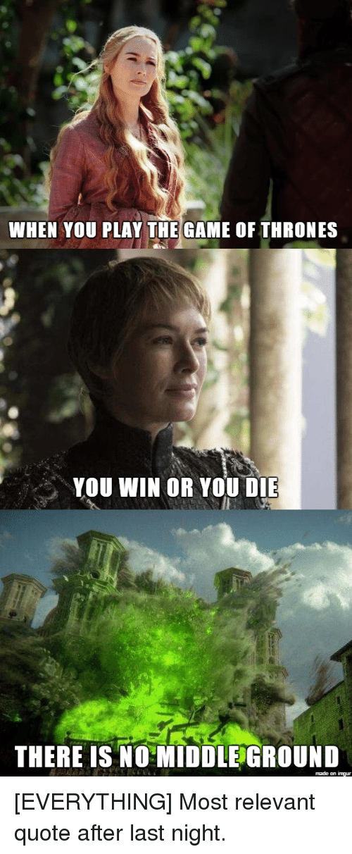 Game of Thrones, The Game, and Game: WHEN YOU PLAY THE GAME OF THRONES  YOU WIN OR YOU DIE  THERE IS NO MIDDLE GROUND [EVERYTHING] Most relevant quote after last night.