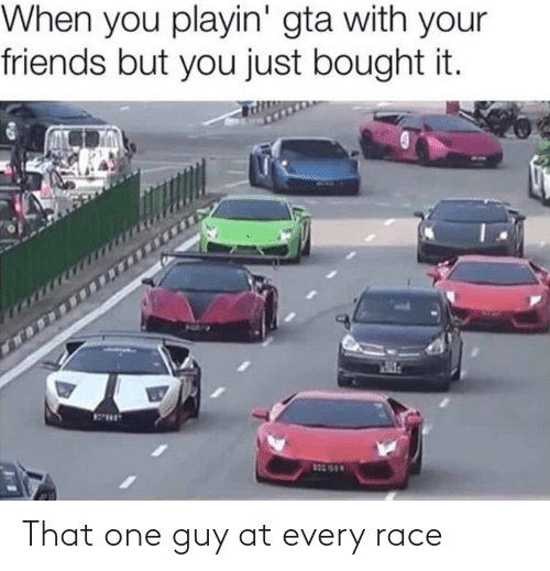 Friends, Race, and Gta: When you playin' gta with your  friends but you just bought it.  10353 That one guy at every race