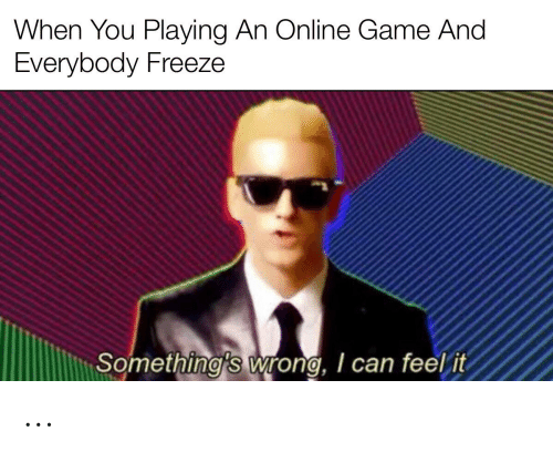 Game, Can, and Online: When You Playing An Online Game And  Everybody Freeze  Something's wrong, I can feel it ...