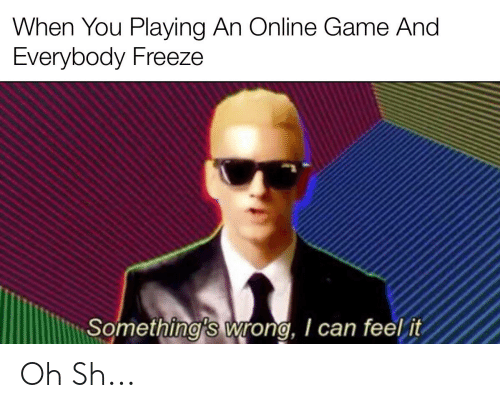 Game, Can, and Online: When You Playing An Online Game And  Everybody Freeze  Something's wrong, I can feel it Oh Sh...