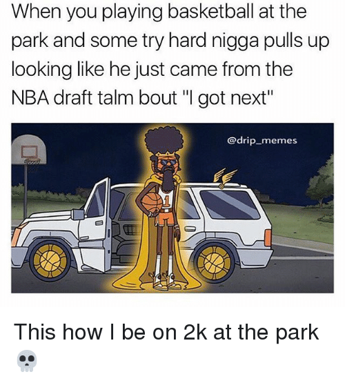 """Basketball, Memes, and Nba: When you playing basketball at the  park and some try hard nigga pulls up  looking like he just came from the  NBA draft talm bout """"I got next""""  @drip memes This how I be on 2k at the park 💀"""