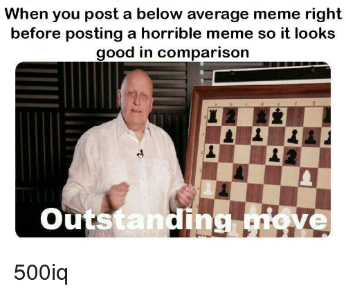 Meme, Good, and Comparison: When you post a below average meme right  before posting a horrible meme so it looks  good in comparison  outstanding